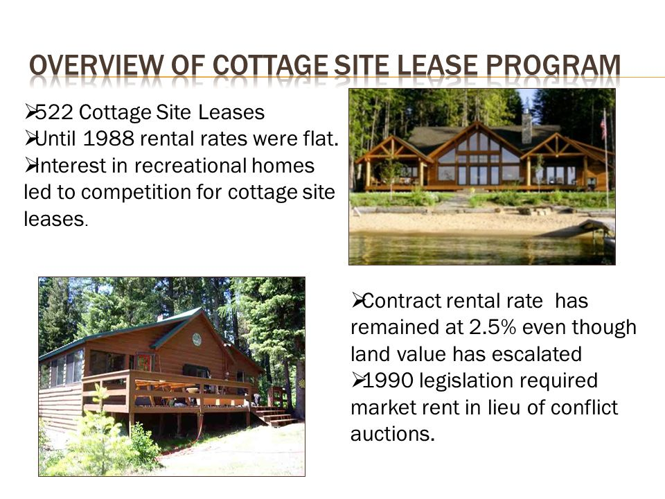  522 Cottage Site Leases  Until 1988 rental rates were flat.  Interest in recreational homes led to competition for cottage site leases.  Contract