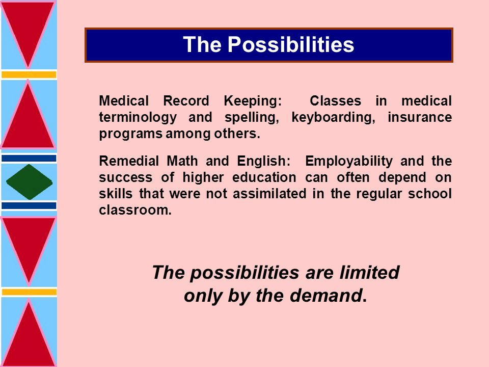 The Possibilities Medical Record Keeping: Classes in medical terminology and spelling, keyboarding, insurance programs among others.