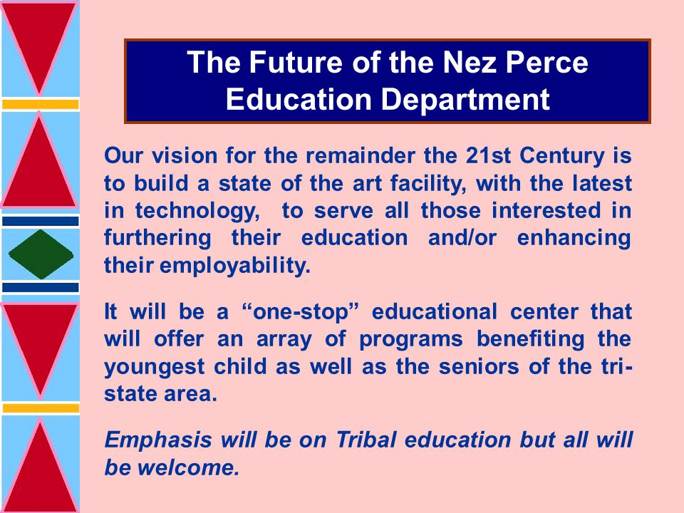 The Future of the Nez Perce Education Department Our vision for the remainder the 21st Century is to build a state of the art facility, with the latest in technology, to serve all those interested in furthering their education and/or enhancing their employability.