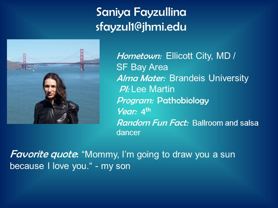 Hometown: Ellicott City, MD / SF Bay Area Alma Mater: Brandeis University PI: Lee Martin Program: Pathobiology Year: 4 th Random Fun Fact: Ballroom and salsa dancer Saniya Fayzullina sfayzul1@jhmi.edu Favorite quote: Mommy, I'm going to draw you a sun because I love you. - my son