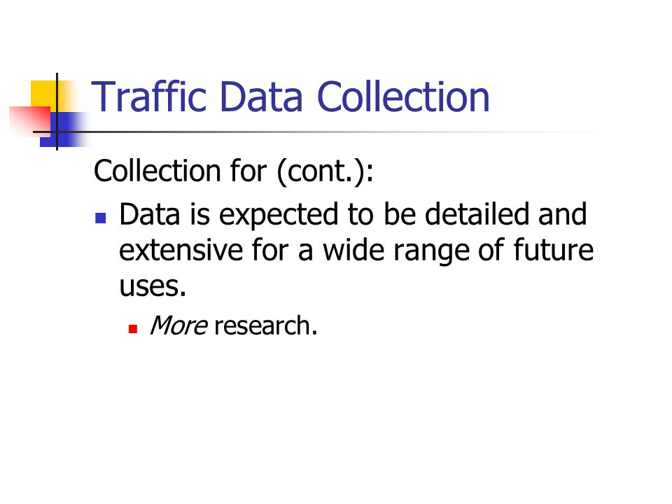 Traffic Data Collection Collection for (cont.): Data is expected to be detailed and extensive for a wide range of future uses.