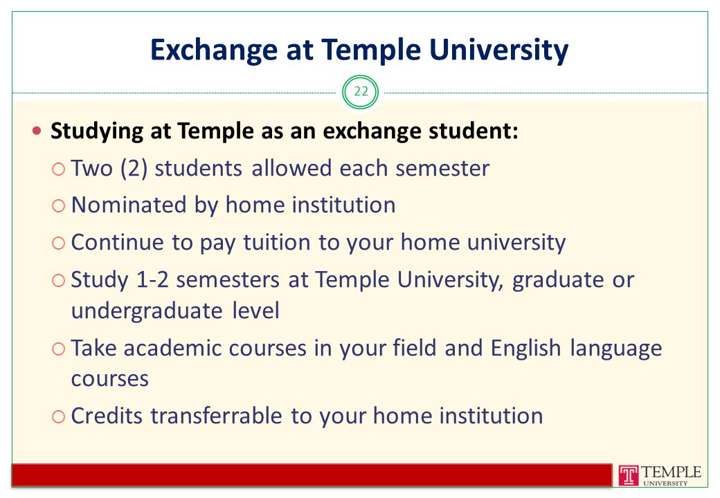 Exchange at Temple University 22 Studying at Temple as an exchange student:  Two (2) students allowed each semester  Nominated by home institution  Continue to pay tuition to your home university  Study 1-2 semesters at Temple University, graduate or undergraduate level  Take academic courses in your field and English language courses  Credits transferrable to your home institution