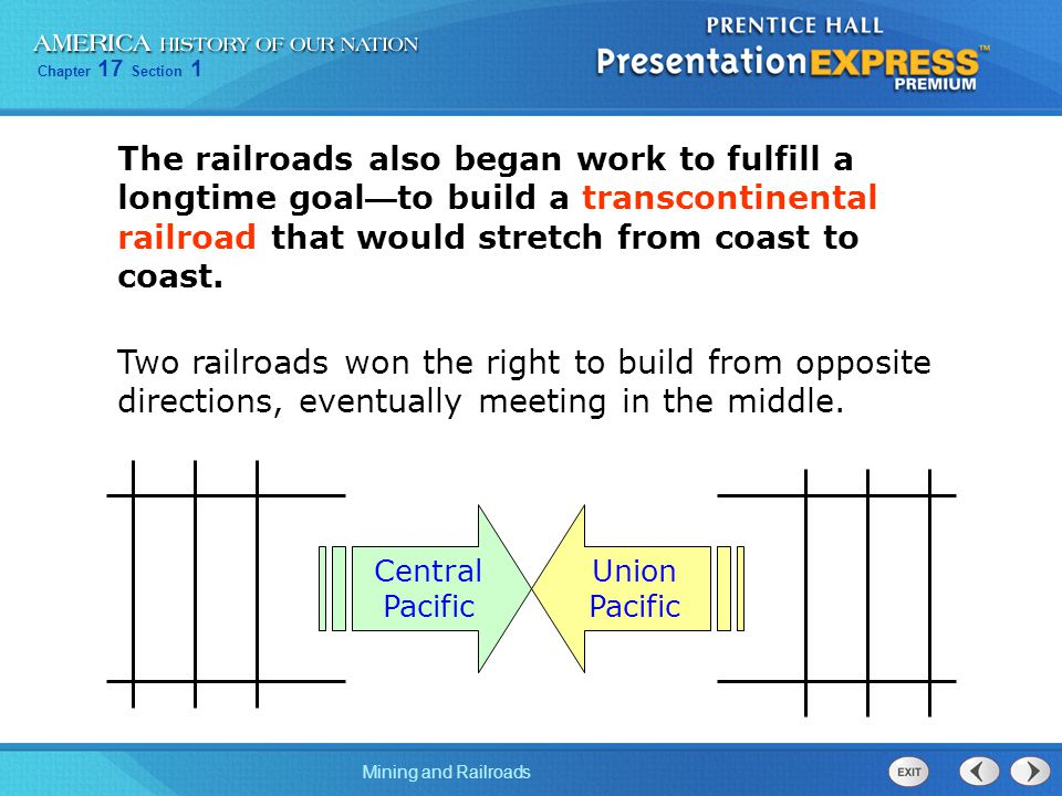 Chapter 17 Section 1 Mining and Railroads The railroads also began work to fulfill a longtime goal — to build a transcontinental railroad that would stretch from coast to coast.