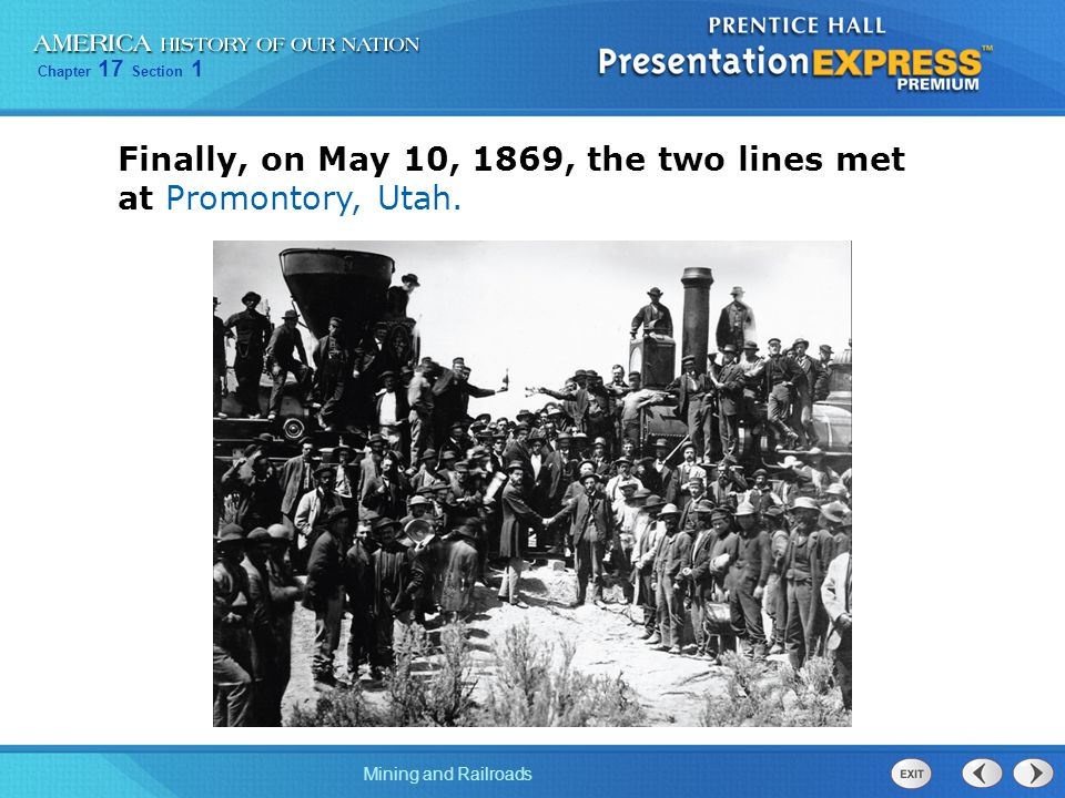 Chapter 17 Section 1 Mining and Railroads Finally, on May 10, 1869, the two lines met at Promontory, Utah.