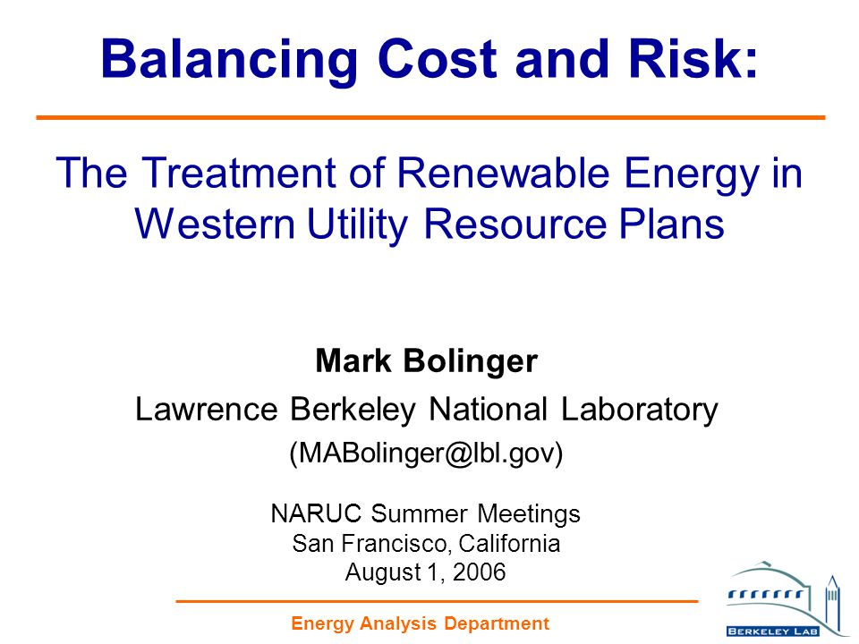 Energy Analysis Department Balancing Cost and Risk: The Treatment of Renewable Energy in Western Utility Resource Plans Mark Bolinger Lawrence Berkeley National Laboratory (MABolinger@lbl.gov) NARUC Summer Meetings San Francisco, California August 1, 2006