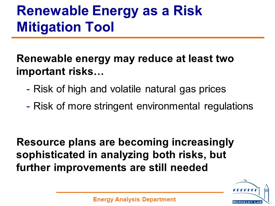 Energy Analysis Department Renewable Energy as a Risk Mitigation Tool Renewable energy may reduce at least two important risks… -Risk of high and volatile natural gas prices -Risk of more stringent environmental regulations Resource plans are becoming increasingly sophisticated in analyzing both risks, but further improvements are still needed