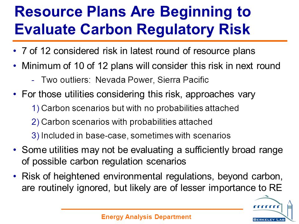 Energy Analysis Department Resource Plans Are Beginning to Evaluate Carbon Regulatory Risk 7 of 12 considered risk in latest round of resource plans Minimum of 10 of 12 plans will consider this risk in next round -Two outliers: Nevada Power, Sierra Pacific For those utilities considering this risk, approaches vary 1)Carbon scenarios but with no probabilities attached 2)Carbon scenarios with probabilities attached 3)Included in base-case, sometimes with scenarios Some utilities may not be evaluating a sufficiently broad range of possible carbon regulation scenarios Risk of heightened environmental regulations, beyond carbon, are routinely ignored, but likely are of lesser importance to RE