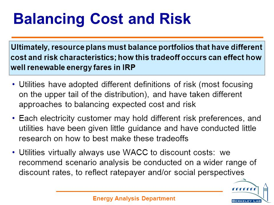 Energy Analysis Department Balancing Cost and Risk Ultimately, resource plans must balance portfolios that have different cost and risk characteristics; how this tradeoff occurs can effect how well renewable energy fares in IRP Utilities have adopted different definitions of risk (most focusing on the upper tail of the distribution), and have taken different approaches to balancing expected cost and risk Each electricity customer may hold different risk preferences, and utilities have been given little guidance and have conducted little research on how to best make these tradeoffs Utilities virtually always use WACC to discount costs: we recommend scenario analysis be conducted on a wider range of discount rates, to reflect ratepayer and/or social perspectives