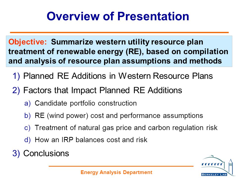 Energy Analysis Department Overview of Presentation 1)Planned RE Additions in Western Resource Plans 2)Factors that Impact Planned RE Additions a)Candidate portfolio construction b)RE (wind power) cost and performance assumptions c)Treatment of natural gas price and carbon regulation risk d)How an IRP balances cost and risk 3)Conclusions Objective: Summarize western utility resource plan treatment of renewable energy (RE), based on compilation and analysis of resource plan assumptions and methods