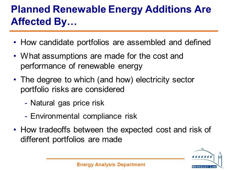 Energy Analysis Department Planned Renewable Energy Additions Are Affected By… How candidate portfolios are assembled and defined What assumptions are made for the cost and performance of renewable energy The degree to which (and how) electricity sector portfolio risks are considered -Natural gas price risk -Environmental compliance risk How tradeoffs between the expected cost and risk of different portfolios are made