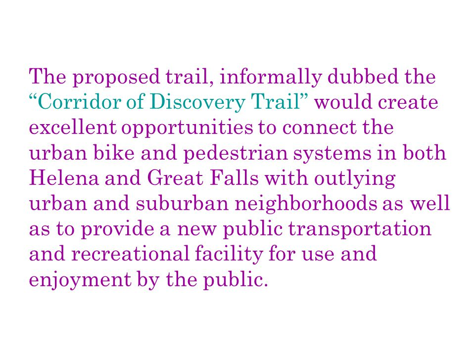 The proposed trail, informally dubbed the Corridor of Discovery Trail would create excellent opportunities to connect the urban bike and pedestrian systems in both Helena and Great Falls with outlying urban and suburban neighborhoods as well as to provide a new public transportation and recreational facility for use and enjoyment by the public.