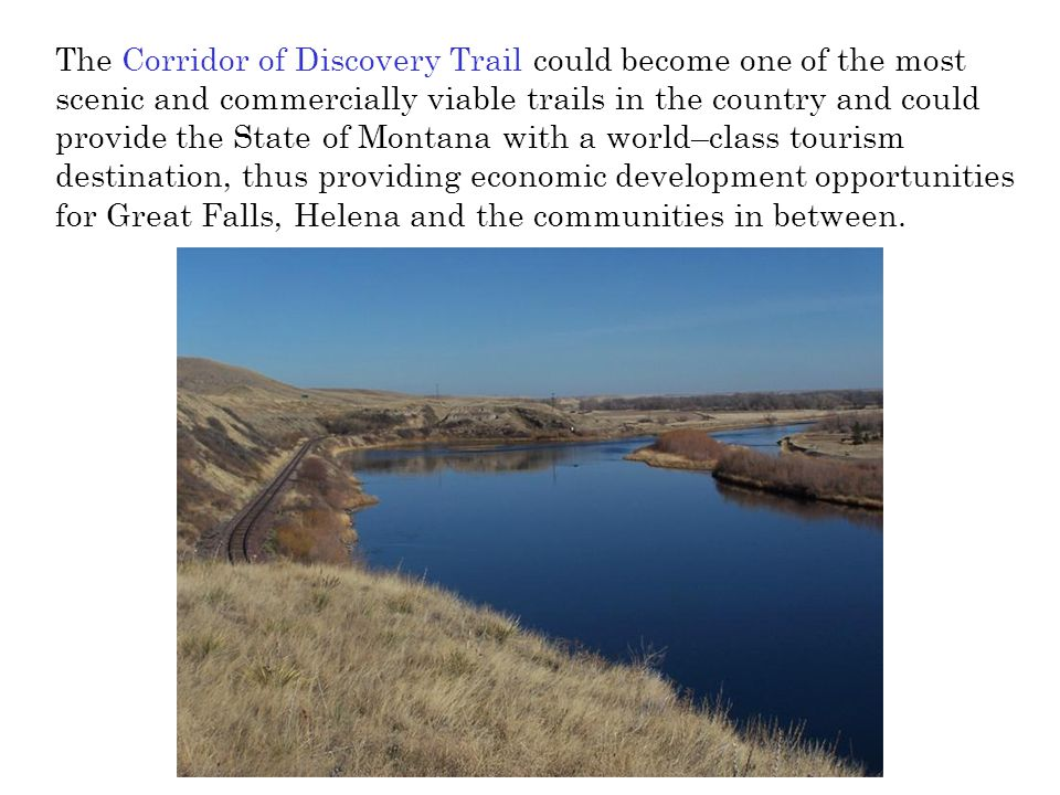 The Corridor of Discovery Trail could become one of the most scenic and commercially viable trails in the country and could provide the State of Montana with a world–class tourism destination, thus providing economic development opportunities for Great Falls, Helena and the communities in between.