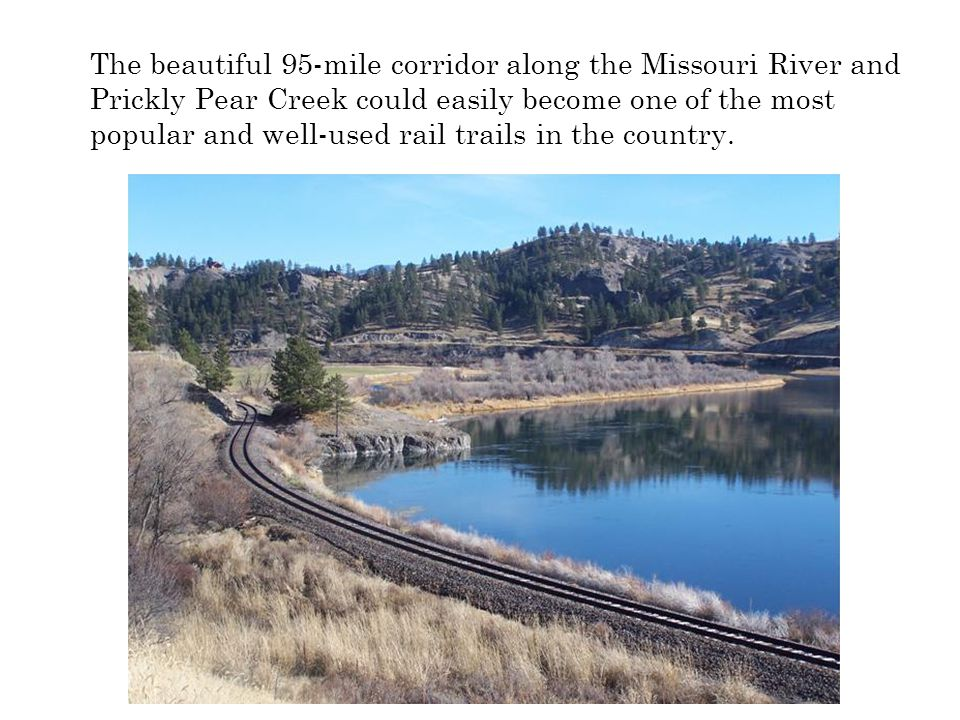 The beautiful 95-mile corridor along the Missouri River and Prickly Pear Creek could easily become one of the most popular and well-used rail trails i