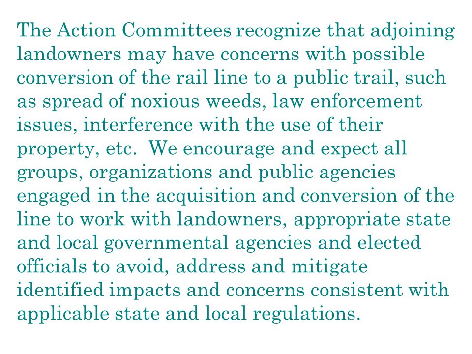 The Action Committees recognize that adjoining landowners may have concerns with possible conversion of the rail line to a public trail, such as spread of noxious weeds, law enforcement issues, interference with the use of their property, etc.