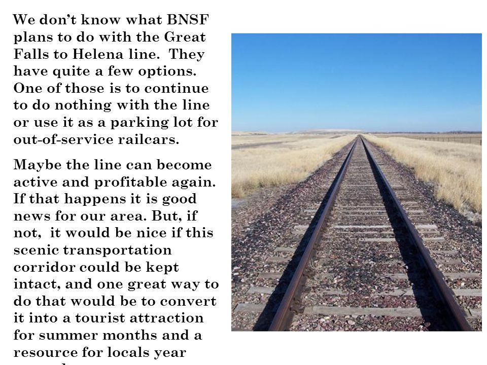 We don't know what BNSF plans to do with the Great Falls to Helena line. They have quite a few options. One of those is to continue to do nothing with