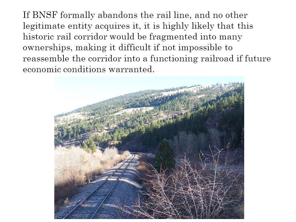 If BNSF formally abandons the rail line, and no other legitimate entity acquires it, it is highly likely that this historic rail corridor would be fra