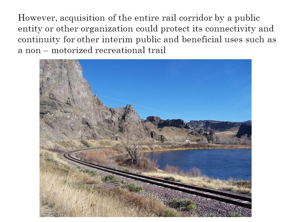 However, acquisition of the entire rail corridor by a public entity or other organization could protect its connectivity and continuity for other interim public and beneficial uses such as a non – motorized recreational trail
