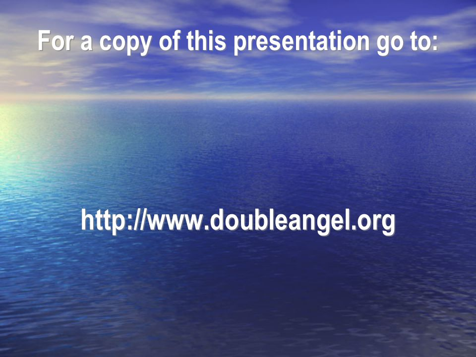 For a copy of this presentation go to: http://www.doubleangel.org For a copy of this presentation go to: http://www.doubleangel.org