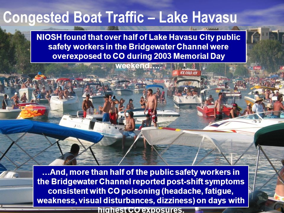 Congested Boat Traffic – Lake Havasu NIOSH found that over half of Lake Havasu City public safety workers in the Bridgewater Channel were overexposed to CO during 2003 Memorial Day weekend…..