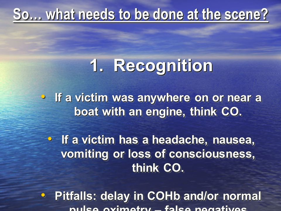 So… what needs to be done at the scene? 1. Recognition If a victim was anywhere on or near a boat with an engine, think CO. If a victim was anywhere o