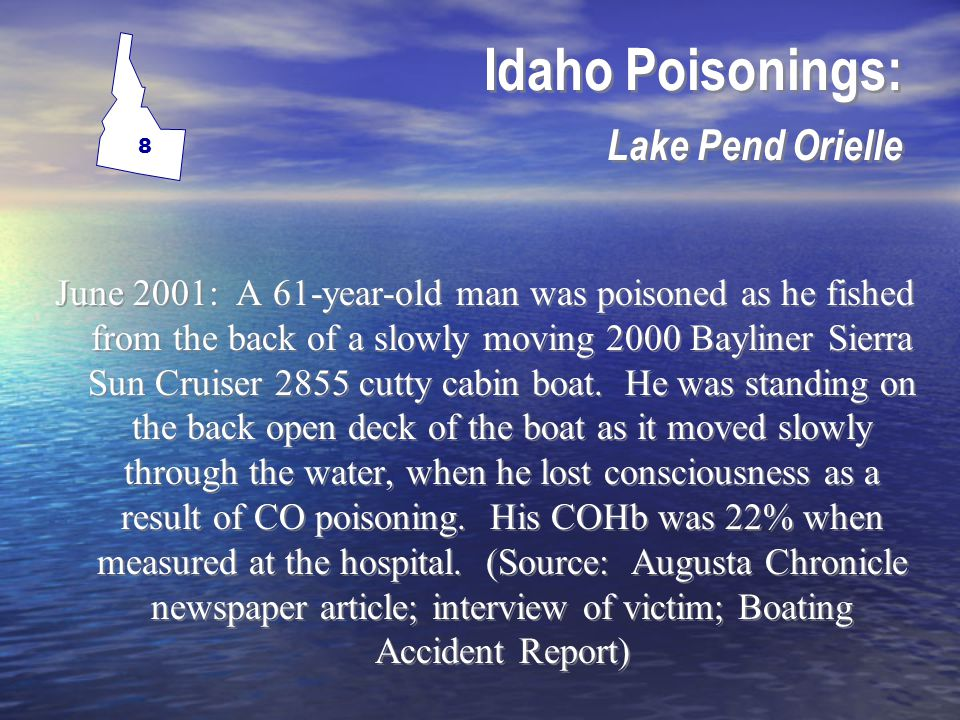 Idaho Poisonings: Lake C Oeur D Alene July 2005: A 42-year-old woman survived CO poisoning aboard a 1989 Sea Ray cabin cruiser boat.