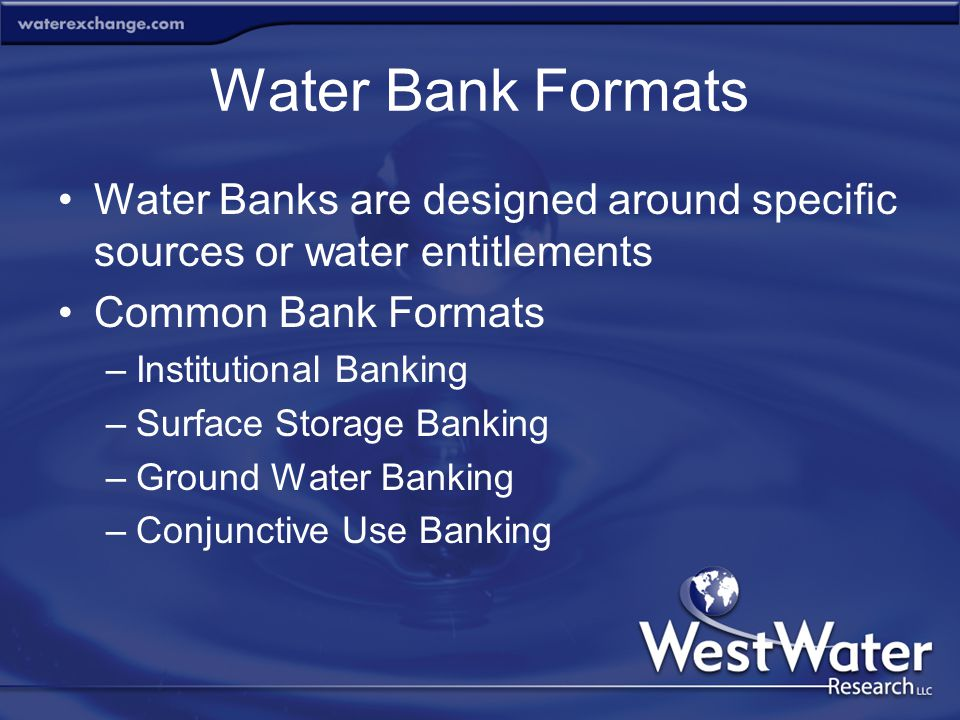 Water Bank Formats Water Banks are designed around specific sources or water entitlements Common Bank Formats –Institutional Banking –Surface Storage
