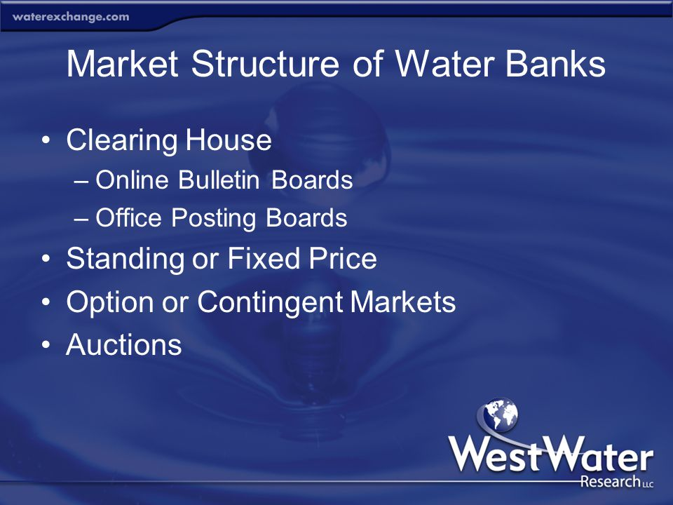 Market Structure of Water Banks Clearing House –Online Bulletin Boards –Office Posting Boards Standing or Fixed Price Option or Contingent Markets Auc