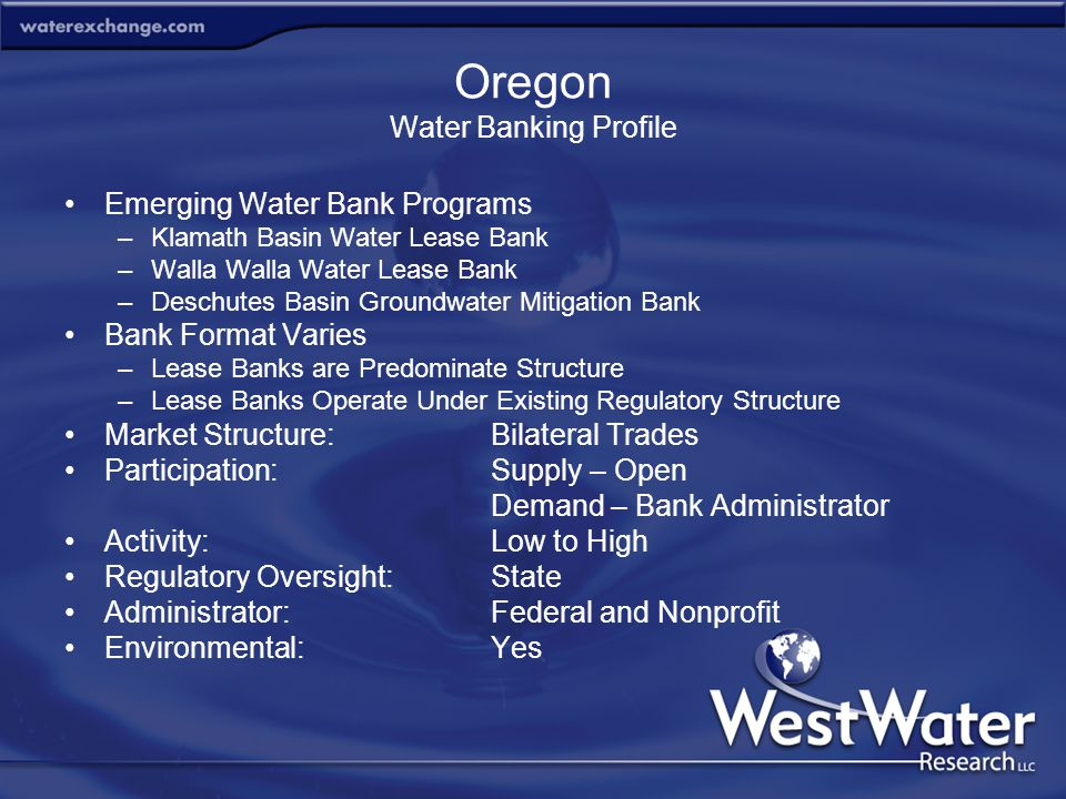 Oregon Water Banking Profile Emerging Water Bank Programs –Klamath Basin Water Lease Bank –Walla Walla Water Lease Bank –Deschutes Basin Groundwater Mitigation Bank Bank Format Varies –Lease Banks are Predominate Structure –Lease Banks Operate Under Existing Regulatory Structure Market Structure:Bilateral Trades Participation:Supply – Open Demand – Bank Administrator Activity:Low to High Regulatory Oversight:State Administrator:Federal and Nonprofit Environmental:Yes