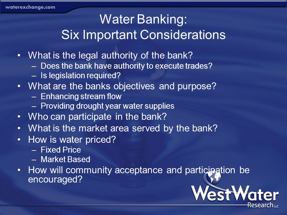Water Banking: Six Important Considerations What is the legal authority of the bank? –Does the bank have authority to execute trades? –Is legislation