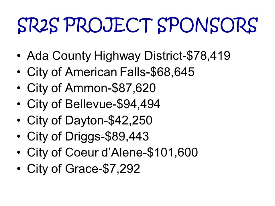 SR2S PROJECT SPONSORS Ada County Highway District-$78,419 City of American Falls-$68,645 City of Ammon-$87,620 City of Bellevue-$94,494 City of Dayton
