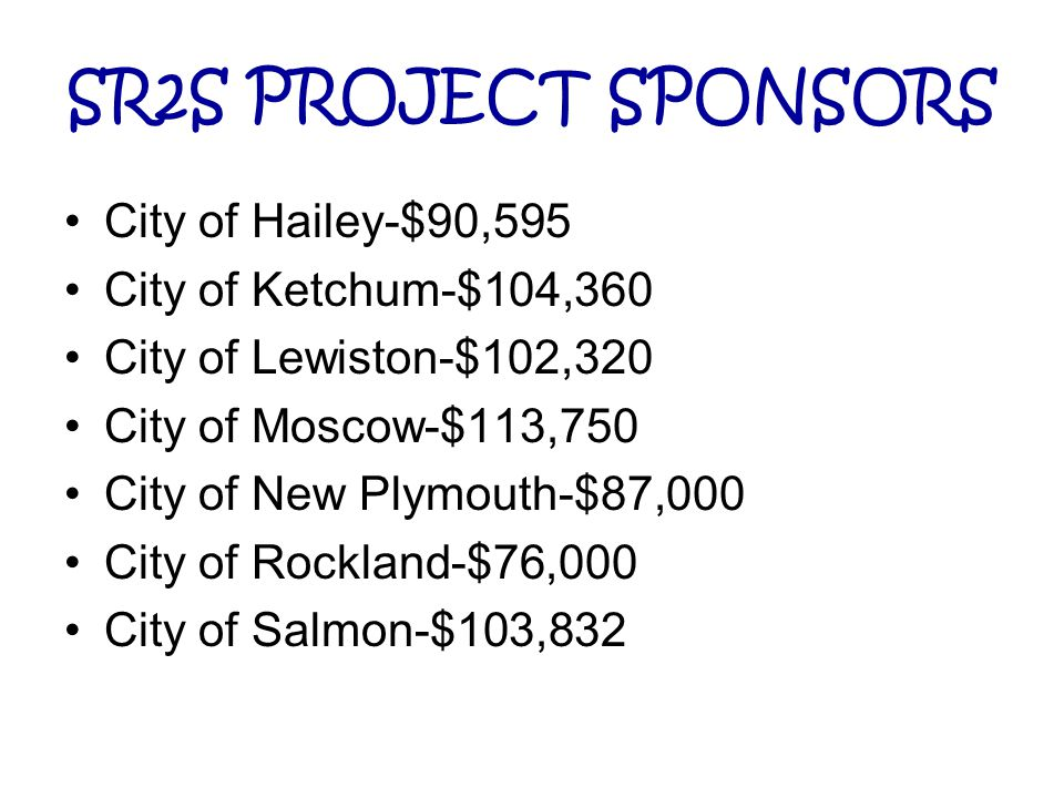 SR2S PROJECT SPONSORS City of Hailey-$90,595 City of Ketchum-$104,360 City of Lewiston-$102,320 City of Moscow-$113,750 City of New Plymouth-$87,000 City of Rockland-$76,000 City of Salmon-$103,832