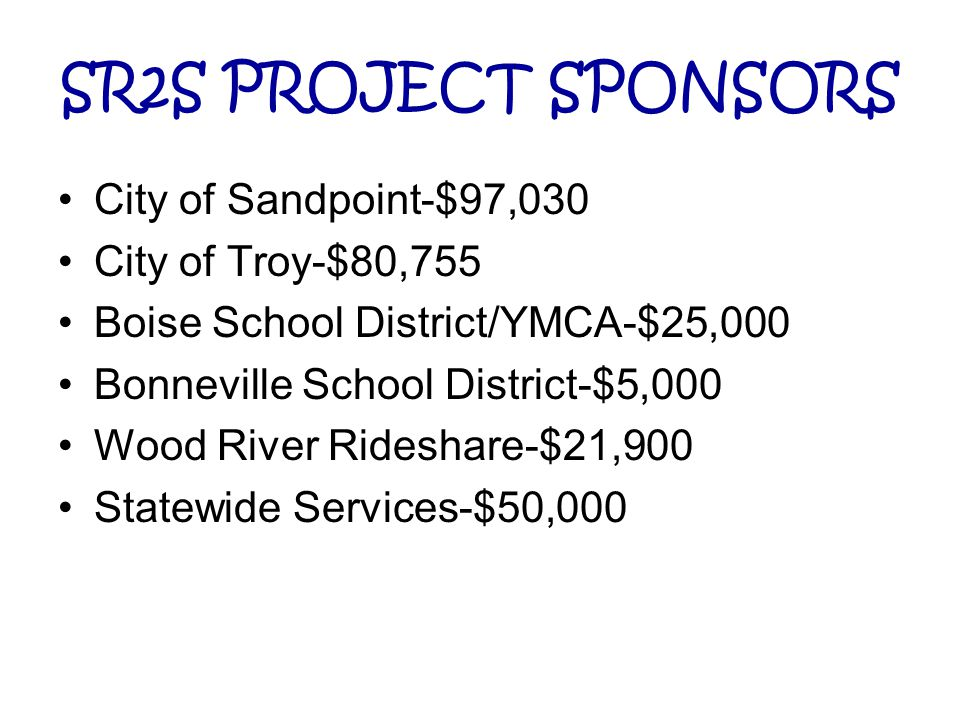 SR2S PROJECT SPONSORS City of Sandpoint-$97,030 City of Troy-$80,755 Boise School District/YMCA-$25,000 Bonneville School District-$5,000 Wood River Rideshare-$21,900 Statewide Services-$50,000