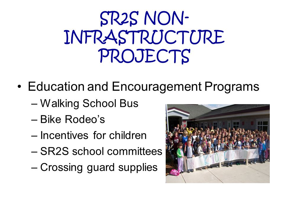SR2S NON- INFRASTRUCTURE PROJECTS Education and Encouragement Programs –Walking School Bus –Bike Rodeo's –Incentives for children –SR2S school committees –Crossing guard supplies