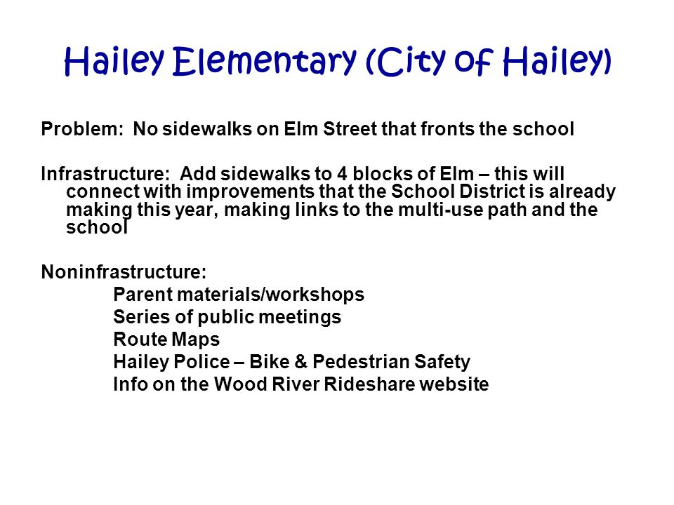 Hailey Elementary (City of Hailey) Problem: No sidewalks on Elm Street that fronts the school Infrastructure: Add sidewalks to 4 blocks of Elm – this