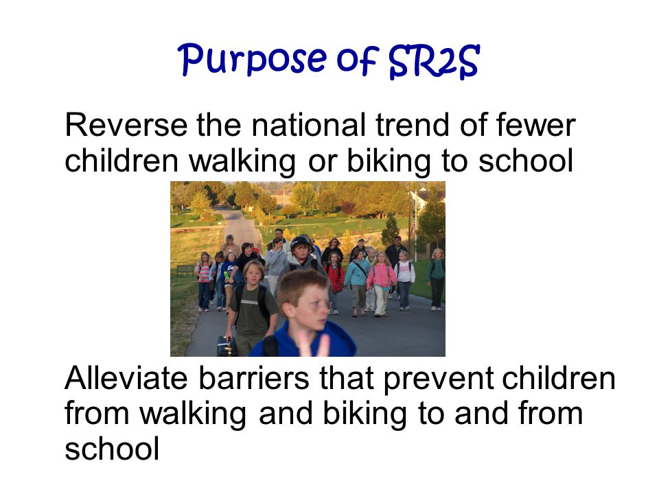 Purpose of SR2S Reverse the national trend of fewer children walking or biking to school Alleviate barriers that prevent children from walking and bik