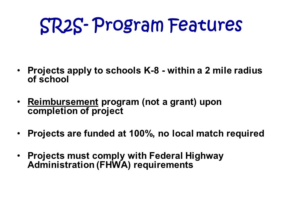 SR2S- Program Features Projects apply to schools K-8 - within a 2 mile radius of school Reimbursement program (not a grant) upon completion of project Projects are funded at 100%, no local match required Projects must comply with Federal Highway Administration (FHWA) requirements