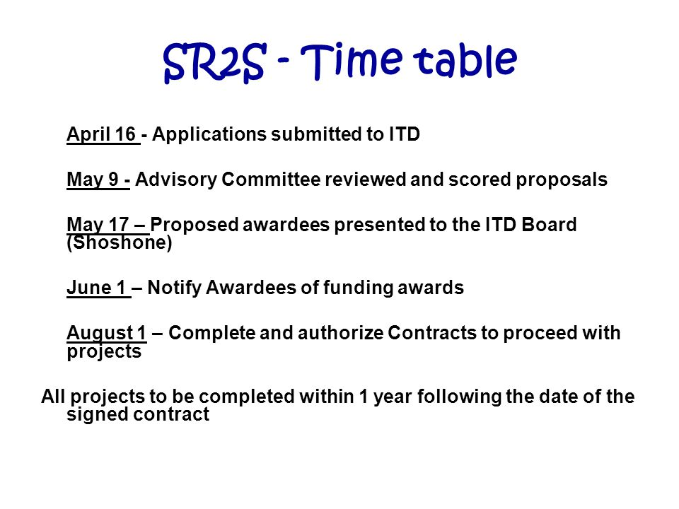 SR2S - Time table April 16 - Applications submitted to ITD May 9 - Advisory Committee reviewed and scored proposals May 17 – Proposed awardees presented to the ITD Board (Shoshone) June 1 – Notify Awardees of funding awards August 1 – Complete and authorize Contracts to proceed with projects All projects to be completed within 1 year following the date of the signed contract