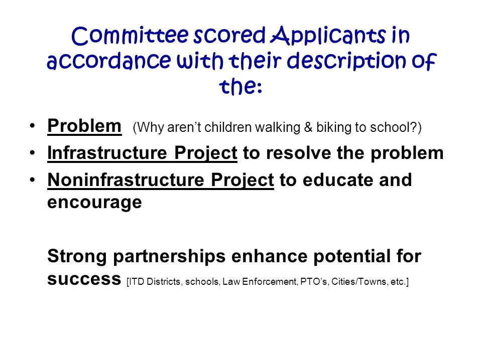 Committee scored Applicants in accordance with their description of the: Problem (Why aren't children walking & biking to school?) Infrastructure Project to resolve the problem Noninfrastructure Project to educate and encourage Strong partnerships enhance potential for success [ITD Districts, schools, Law Enforcement, PTO's, Cities/Towns, etc.]