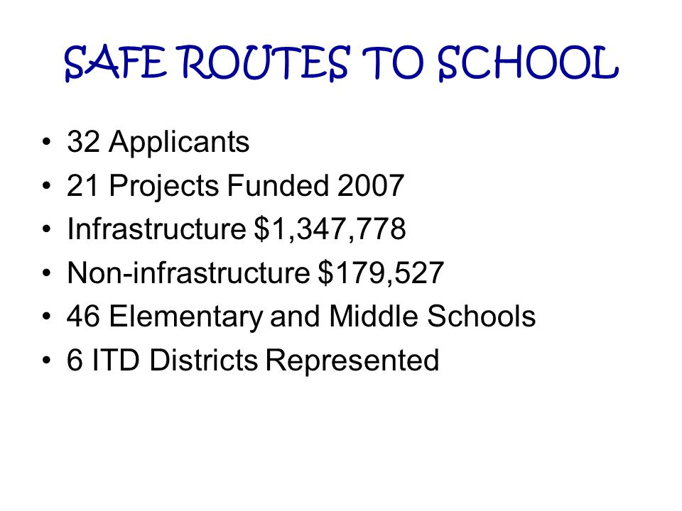 SAFE ROUTES TO SCHOOL 32 Applicants 21 Projects Funded 2007 Infrastructure $1,347,778 Non-infrastructure $179,527 46 Elementary and Middle Schools 6 I