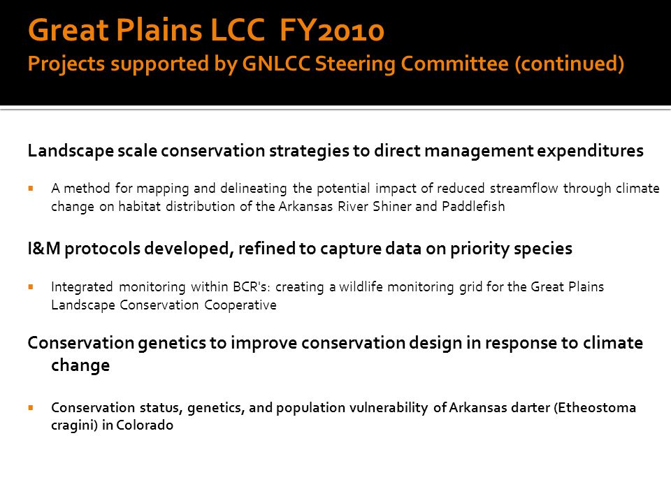 Great Plains LCC FY2010 Projects supported by GNLCC Steering Committee (continued) Landscape scale conservation strategies to direct management expenditures  A method for mapping and delineating the potential impact of reduced streamflow through climate change on habitat distribution of the Arkansas River Shiner and Paddlefish I&M protocols developed, refined to capture data on priority species  Integrated monitoring within BCR s: creating a wildlife monitoring grid for the Great Plains Landscape Conservation Cooperative Conservation genetics to improve conservation design in response to climate change  Conservation status, genetics, and population vulnerability of Arkansas darter (Etheostoma cragini) in Colorado