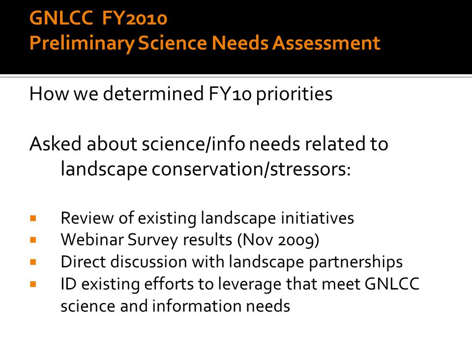 GNLCC FY2010 Preliminary Science Needs Assessment How we determined FY10 priorities Asked about science/info needs related to landscape conservation/stressors:  Review of existing landscape initiatives  Webinar Survey results (Nov 2009)  Direct discussion with landscape partnerships  ID existing efforts to leverage that meet GNLCC science and information needs