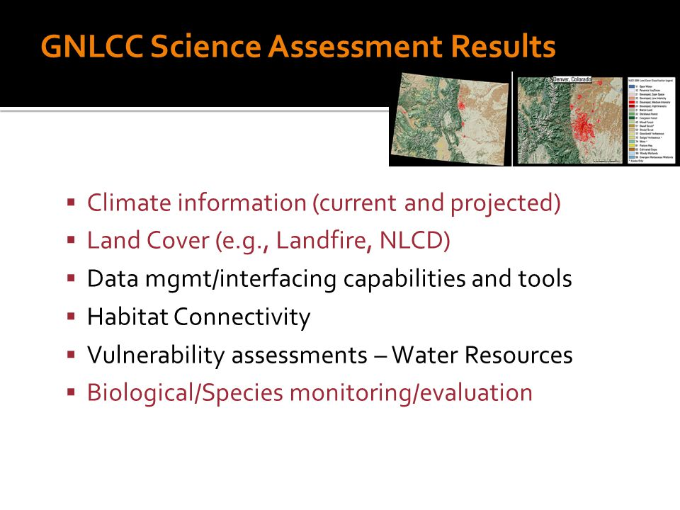 GNLCC Science Assessment Results  Climate information (current and projected)  Land Cover (e.g., Landfire, NLCD)  Data mgmt/interfacing capabilities and tools  Habitat Connectivity  Vulnerability assessments – Water Resources  Biological/Species monitoring/evaluation