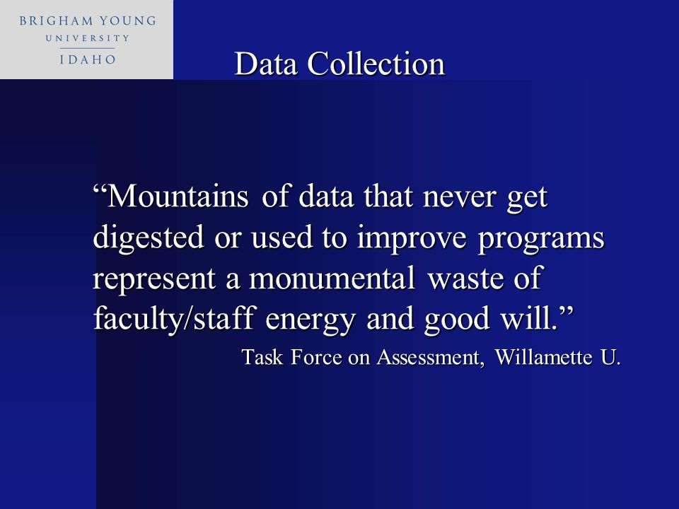 Data Collection Mountains of data that never get digested or used to improve programs represent a monumental waste of faculty/staff energy and good will. Task Force on Assessment, Willamette U.