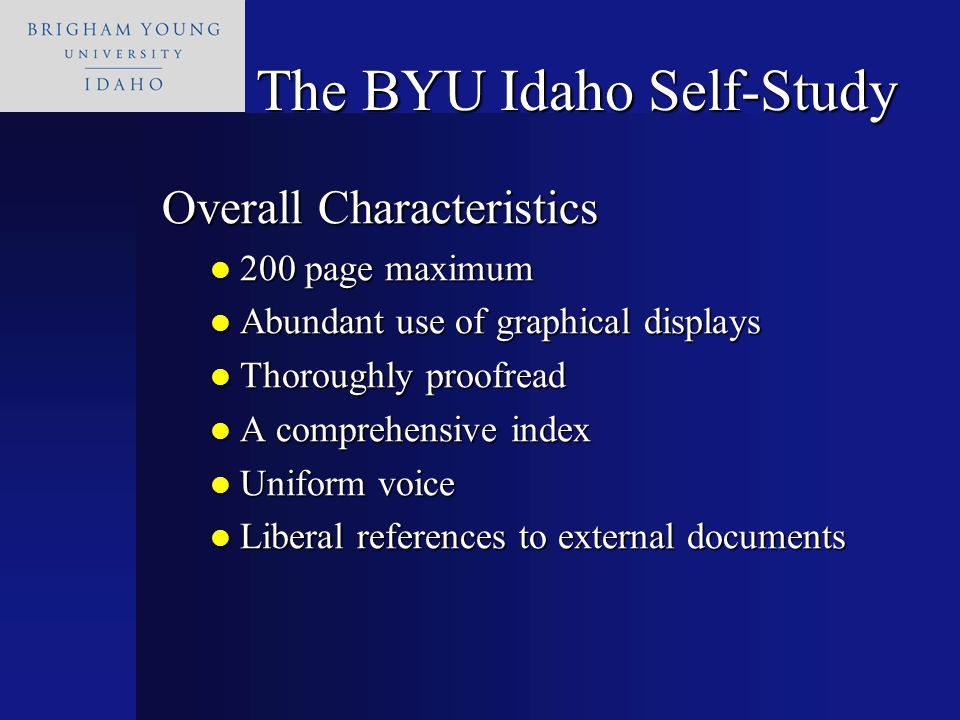 The BYU Idaho Self-Study Overall Characteristics 200 page maximum 200 page maximum Abundant use of graphical displays Abundant use of graphical displays Thoroughly proofread Thoroughly proofread A comprehensive index A comprehensive index Uniform voice Uniform voice Liberal references to external documents Liberal references to external documents