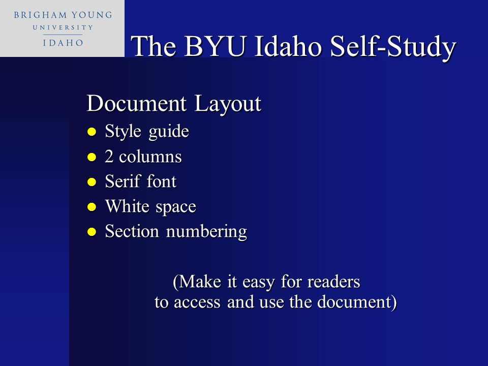 Document Layout Style guide Style guide 2 columns 2 columns Serif font Serif font White space White space Section numbering Section numbering (Make it easy for readers to access and use the document) The BYU Idaho Self-Study
