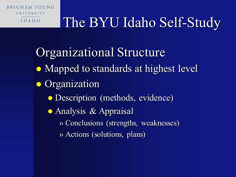 Organizational Structure Mapped to standards at highest level Mapped to standards at highest level Organization Organization Description (methods, evidence) Description (methods, evidence) Analysis & Appraisal Analysis & Appraisal »Conclusions (strengths, weaknesses) »Actions (solutions, plans) The BYU Idaho Self-Study