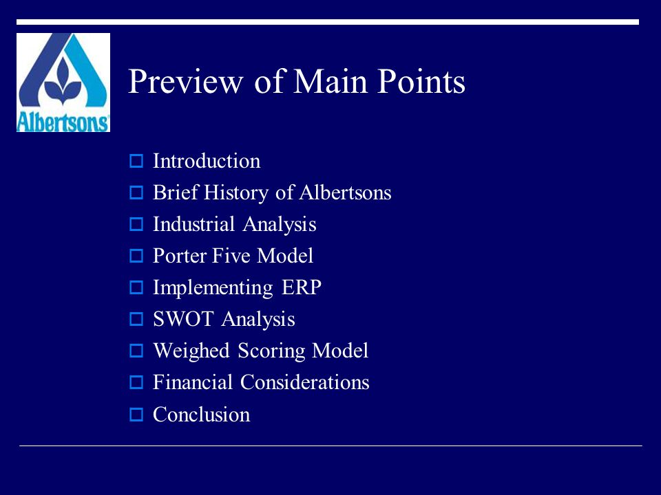 Preview of Main Points  Introduction  Brief History of Albertsons  Industrial Analysis  Porter Five Model  Implementing ERP  SWOT Analysis  Weighed Scoring Model  Financial Considerations  Conclusion