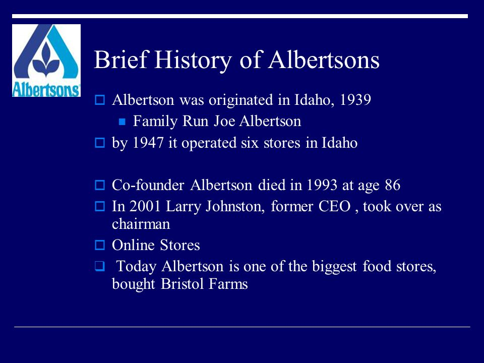 Brief History of Albertsons  Albertson was originated in Idaho, 1939 Family Run Joe Albertson  by 1947 it operated six stores in Idaho  Co-founder Albertson died in 1993 at age 86  In 2001 Larry Johnston, former CEO, took over as chairman  Online Stores  Today Albertson is one of the biggest food stores, bought Bristol Farms