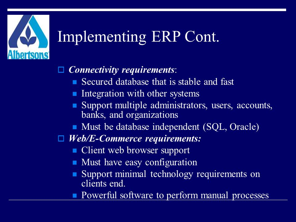Implementing ERP Cont.  Connectivity requirements: Secured database that is stable and fast Integration with other systems Support multiple administr