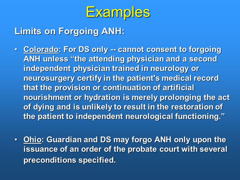 Examples Limits on Forgoing ANH: Colorado: For DS only -- cannot consent to forgoing ANH unless the attending physician and a second independent physician trained in neurology or neurosurgery certify in the patient s medical record that the provision or continuation of artificial nourishment or hydration is merely prolonging the act of dying and is unlikely to result in the restoration of the patient to independent neurological functioning. Colorado: For DS only -- cannot consent to forgoing ANH unless the attending physician and a second independent physician trained in neurology or neurosurgery certify in the patient s medical record that the provision or continuation of artificial nourishment or hydration is merely prolonging the act of dying and is unlikely to result in the restoration of the patient to independent neurological functioning. Ohio: Guardian and DS may forgo ANH only upon the issuance of an order of the probate court with several preconditions specified.Ohio: Guardian and DS may forgo ANH only upon the issuance of an order of the probate court with several preconditions specified.